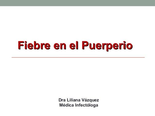 Fiebre en el PuerperioFiebre en el Puerperio Dra Liliana Vázquez Médica Infectóloga