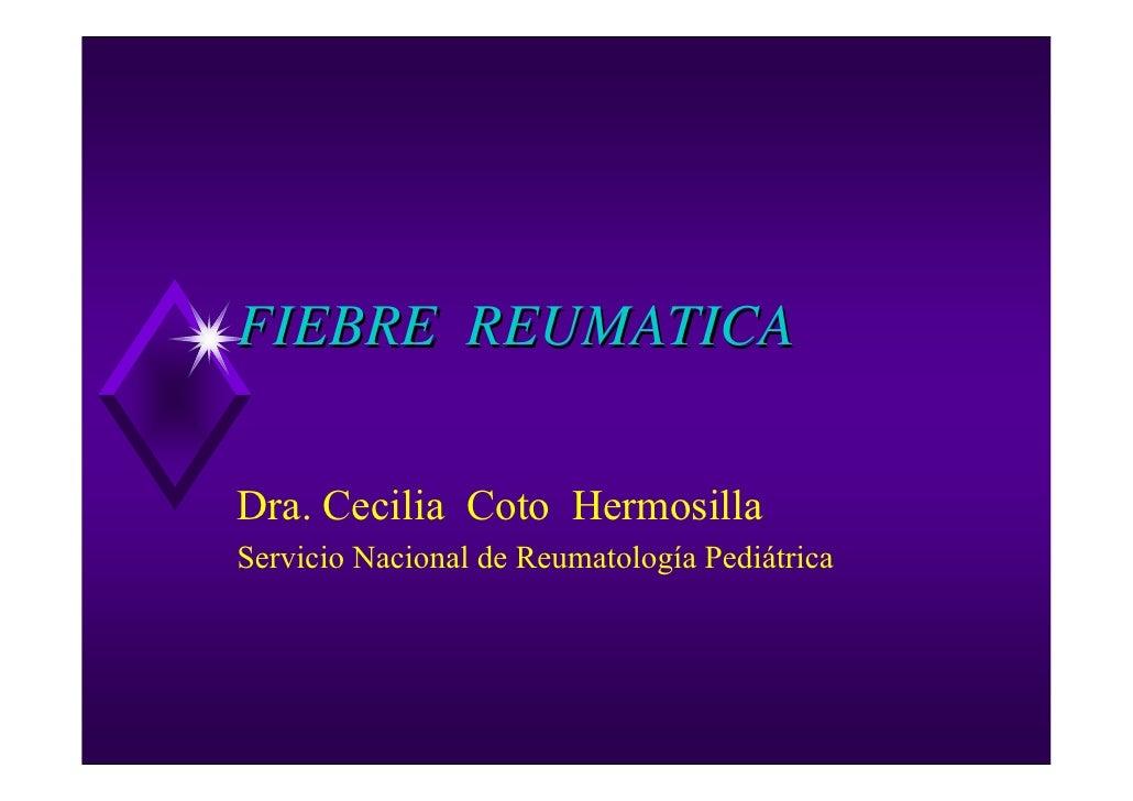 FIEBRE REUMATICA  Dra. Cecilia Coto Hermosilla Servicio Nacional de Reumatología Pediátrica