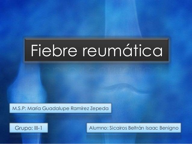 Fiebre reumáticaGrupo: III-1 Alumno: Sicairos Beltrán Isaac BenignoM.S.P: María Guadalupe Ramírez Zepeda