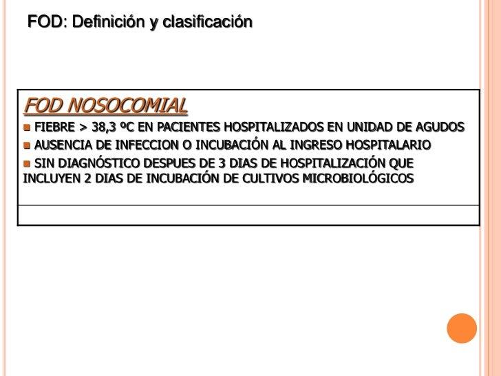 FOD: Definición y clasificaciónFOD NOSOCOMIAL FIEBRE > 38,3 ºC EN PACIENTES HOSPITALIZADOS EN UNIDAD DE AGUDOS AUSENCIA ...