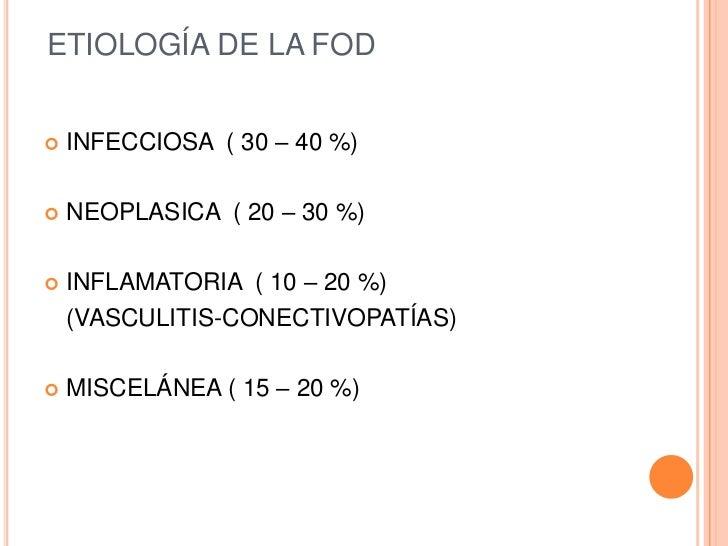 ETIOLOGÍA DE LA FOD   INFECCIOSA ( 30 – 40 %)   NEOPLASICA ( 20 – 30 %)   INFLAMATORIA ( 10 – 20 %)    (VASCULITIS-CONE...
