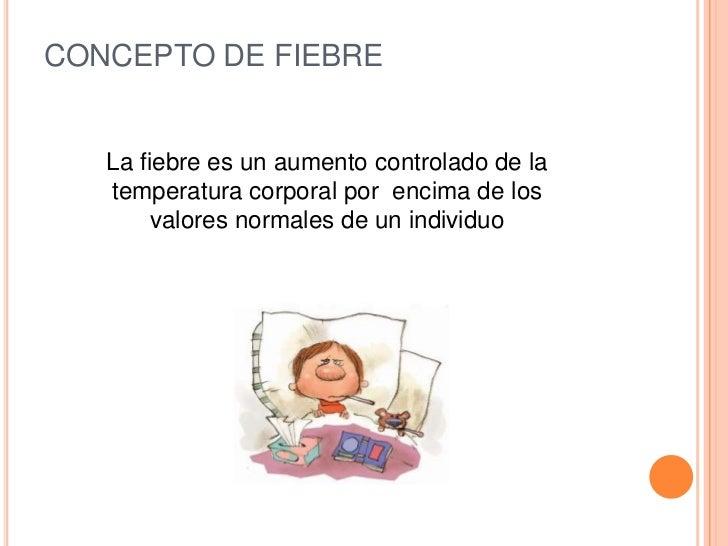 CONCEPTO DE FIEBRE   La fiebre es un aumento controlado de la   temperatura corporal por encima de los        valores norm...