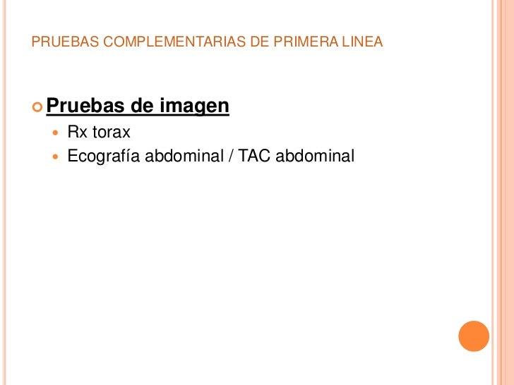 PRUEBAS COMPLEMENTARIAS DE PRIMERA LINEA Pruebas    de imagen     Rx torax     Ecografía abdominal / TAC abdominal