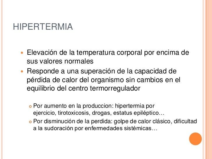HIPERTERMIA    Elevación de la temperatura corporal por encima de     sus valores normales    Responde a una superación ...