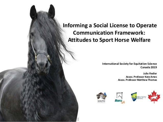 Informing a Social License to Operate Communication Framework: Attitudes to Sport Horse Welfare Julie Fiedler Assoc. Profe...