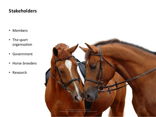 ISES 15th Equitation Science Conference Informing a social licence to operate communication framework Stakeholders • Membe...