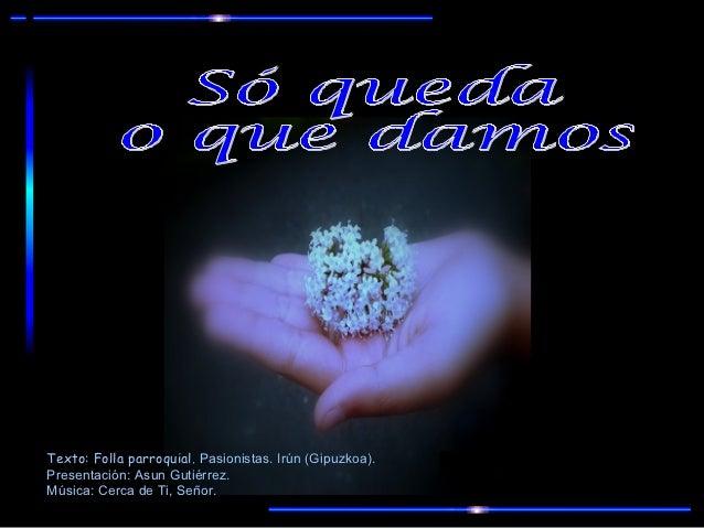 Texto: Folla parroquial. Pasionistas. Irún (Gipuzkoa).Presentación: Asun Gutiérrez.Música: Cerca de Ti, Señor.