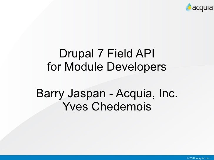 Drupal 7 Field API for Module Developers Barry Jaspan  Acquia, Inc. Yves Chedemois