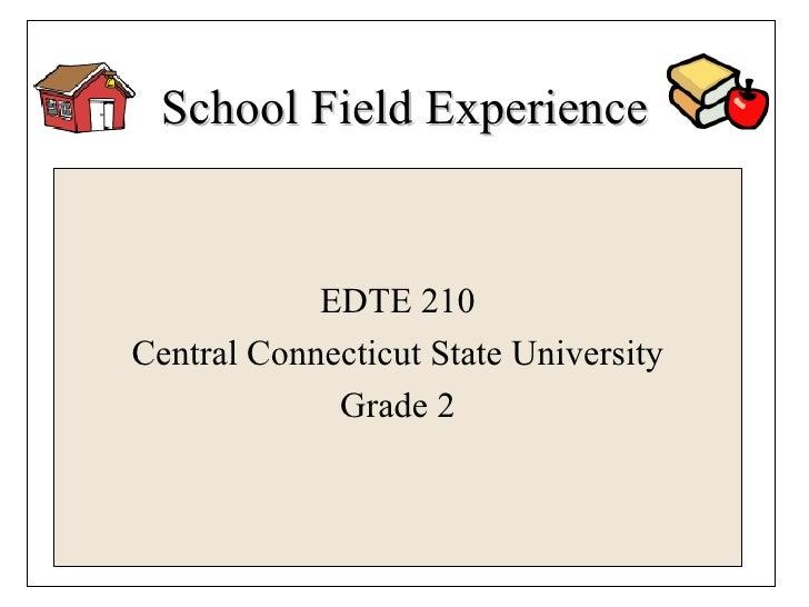 School Field Experience <ul><li>EDTE 210 </li></ul><ul><li>Central Connecticut State University </li></ul><ul><li>Grade 2 ...