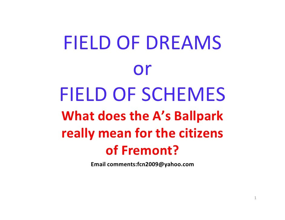 FIELD OF DREAMS          or  FIELD OF SCHEMES What does the A's Ballpark  really mean for the citizens          of Fremont...