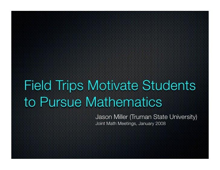 Field Trips Motivate Students to Pursue Mathematics             Jason Miller (Truman State University)             Joint M...