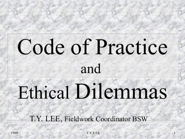 Code of Practice                      and   Ethical Dilemmas       T.Y. LEE, Fieldwork Coordinator BSW1999                ...