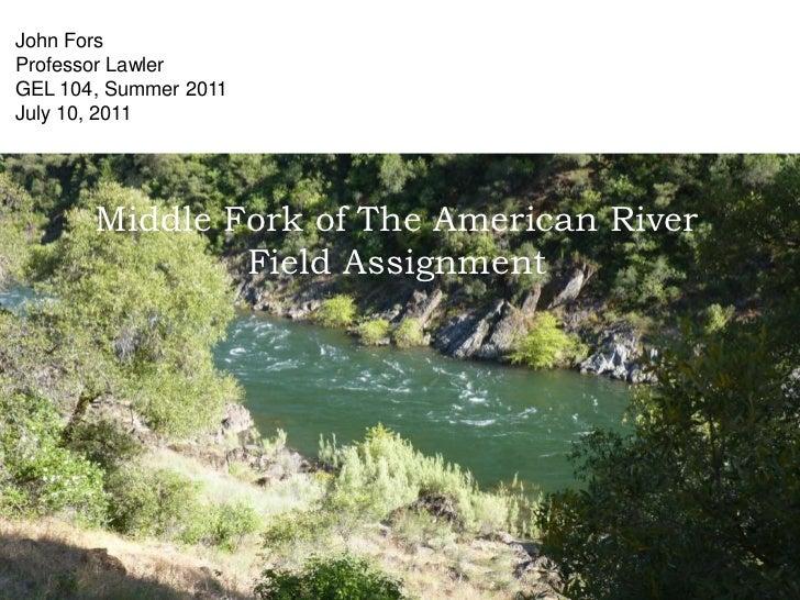 John Fors<br />Professor Lawler<br />GEL 104, Summer 2011<br />July 10, 2011<br />Middle Fork of The American RiverField A...
