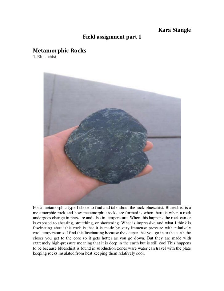 Kara Stangle<br />Field assignment part 1<br />Metamorphic Rocks <br />1. Blueschist <br />For a metamorphic type I chose ...