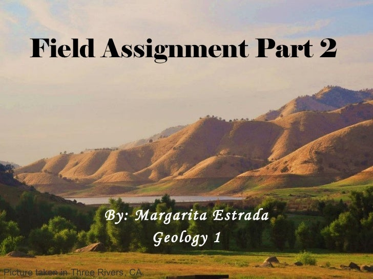 Field Assignment Part 2 By: Margarita Estrada Geology 1 Picture taken in Three Rivers, CA.