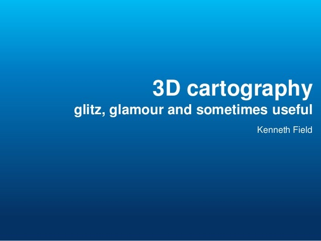 3D cartography glitz, glamour and sometimes useful Kenneth Field