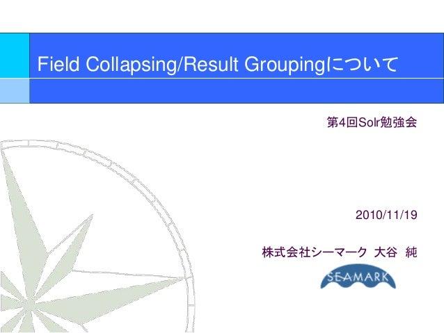 Field Collapsing/Result Groupingについて 第4回Solr勉強会 2010/11/19 株式会社シーマーク 大谷 純