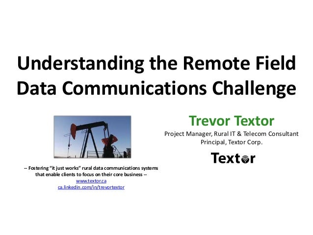 Understanding the Remote Field Data Communications Challenge Trevor Textor Project Manager, Rural IT & Telecom Consultant ...