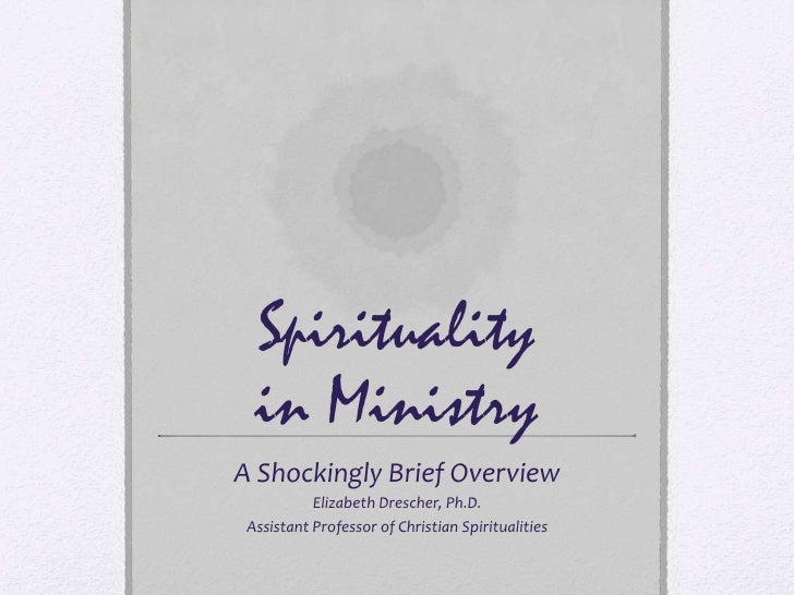 Spirituality   in Ministry A Shockingly Brief Overview            Elizabeth Drescher, Ph.D.  Assistant Professor of Christ...