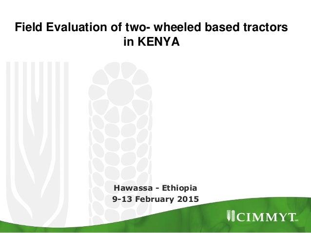 Field Evaluation of two- wheeled based tractors in KENYA Hawassa - Ethiopia 9-13 February 2015