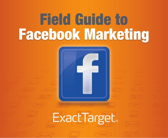 FIELD GUIDE TO FACEBOOK MARKETINGAt the end of 2011, there were 845 million active Facebook users. To put that figure into...
