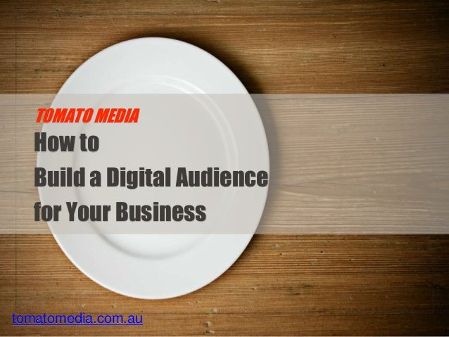 tomatomedia.com.au How to Build a Digital Audience for Your Business TOMATO MEDIA