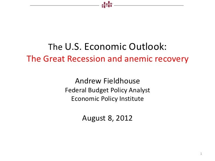 The U.S. Economic Outlook:The Great Recession and anemic recovery            Andrew Fieldhouse         Federal Budget Poli...