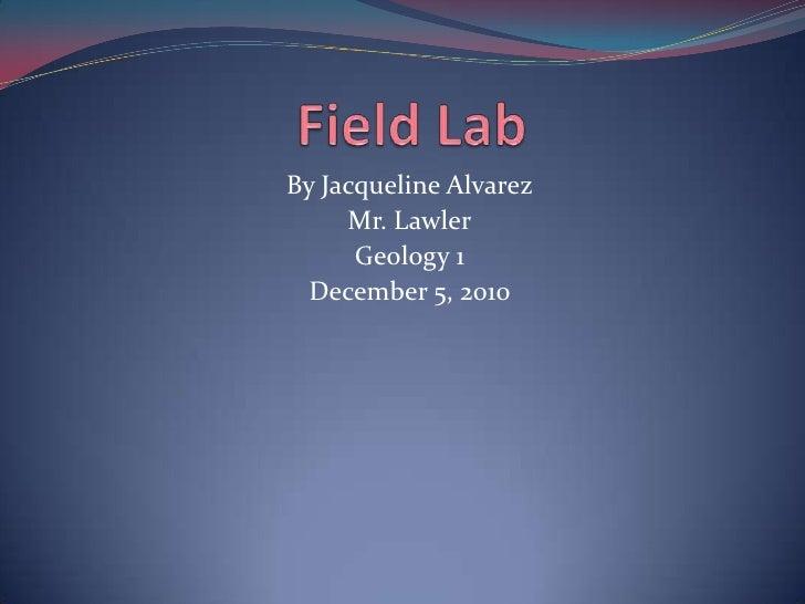 Field Lab   <br />By Jacqueline Alvarez<br />Mr. Lawler<br />Geology 1 <br />December 5, 2010<br />