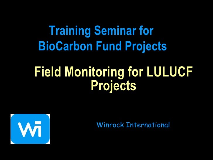 Field Monitoring for LULUCF Projects Winrock International Training Seminar for  BioCarbon Fund Projects