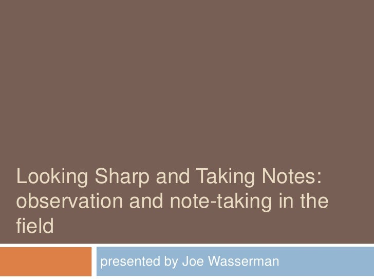 Looking Sharp and Taking Notes:observation and note-taking in the field<br />presented by Joe Wasserman<br />