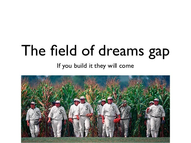 The field of dreams gap     If you build it they will come