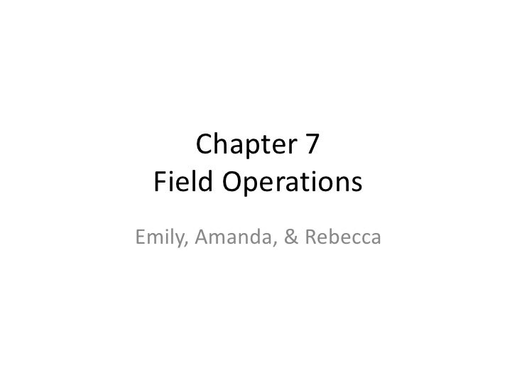 Chapter 7Field Operations<br />Emily, Amanda, & Rebecca<br />