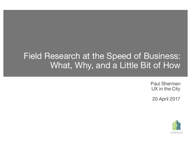Field Research at the Speed of Business: What, Why, and a Little Bit of How Paul Sherman UX in the City 20 April 2017