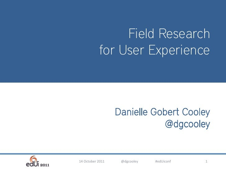 Field Research                    for User Experience         Introduction toUser Experience Methods            Danielle G...