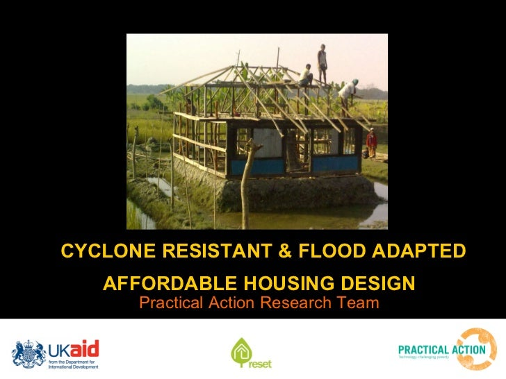 CYCLONE RESISTANT & FLOOD ADAPTED AFFORDABLE HOUSING DESIGN   <ul><li>Practical Action Research Team </li></ul>