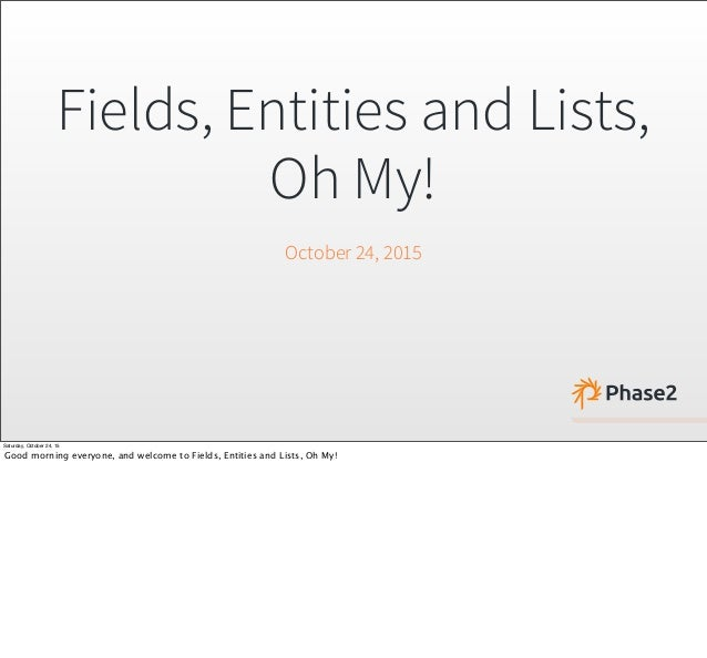Fields, Entities and Lists, Oh My! October 24, 2015 Saturday, October 24, 15 Good morning everyone, and welcome to Fields,...