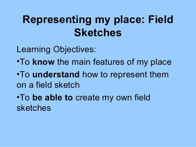 Representing my place: Field Sketches Learning Objectives: •To know the main features of my place •To understand how to re...