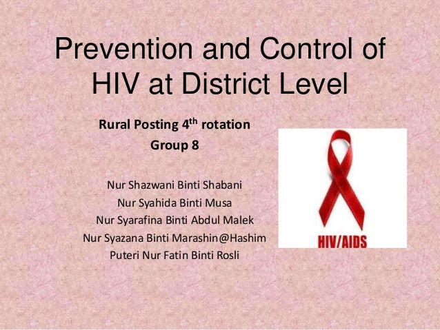 Prevention and Control of   HIV at District Level    Rural Posting 4th rotation            Group 8       Nur Shazwani Bint...