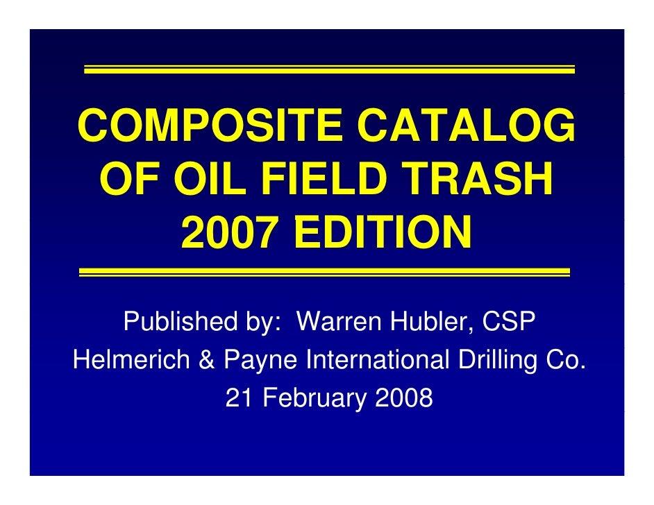 COMPOSITE CATALOG  OF OIL FIELD TRASH     2007 EDITION     Published by: Warren Hubler, CSP Helmerich & Payne Internationa...