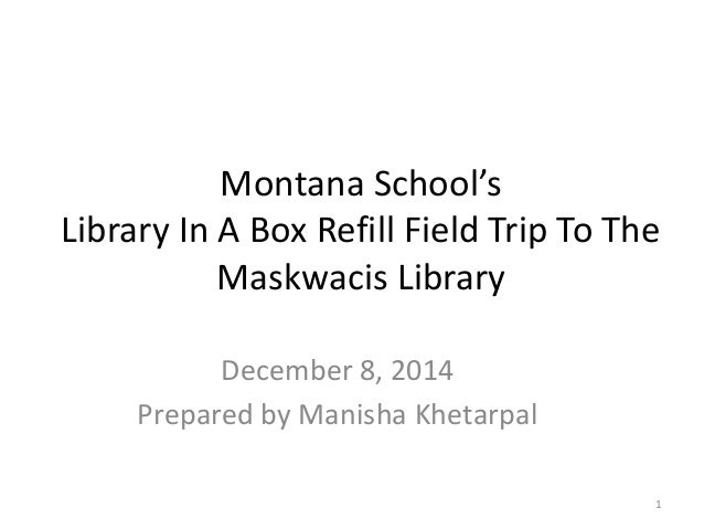 Montana School's  Library In A Box Refill Field Trip To The  Maskwacis Library  December 8, 2014  Prepared by Manisha Khet...