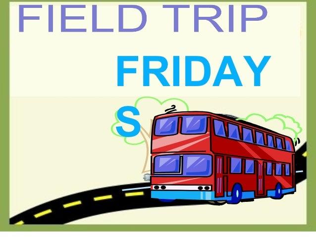 Field TripFRIDAYS     FRIDAY         S