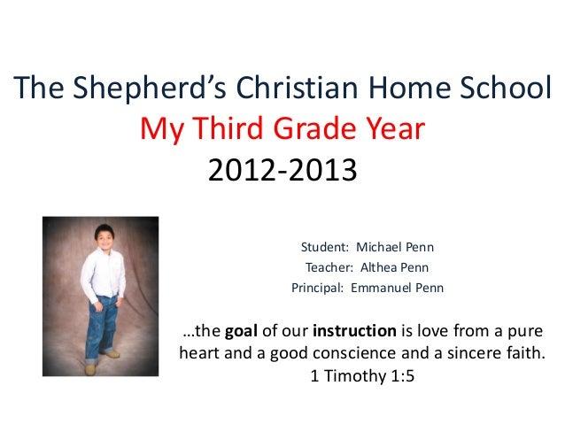 The Shepherd's Christian Home School My Third Grade Year 2012-2013 Student: Michael Penn Teacher: Althea Penn Principal: E...