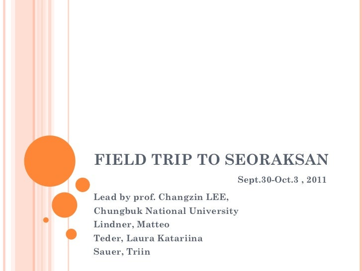 FIELD TRIP TO SEORAKSAN   Sept .30-Oct.3 , 2011 Lead by prof. Changzin LEE, Chungbuk National University Lindner, Matteo  ...