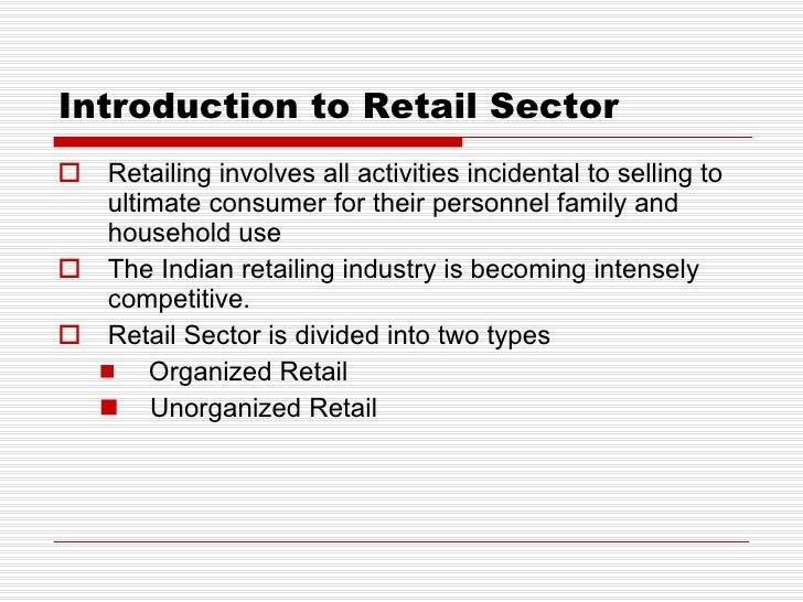 Introduction to Retail Sector <ul><li>Retailing involves all activities incidental to selling to ultimate consumer for the...