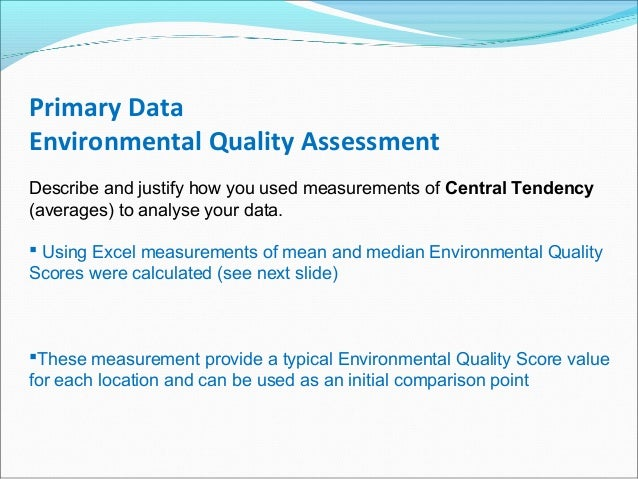 Primary Data Environmental Quality Assessment Describe and justify how you used measurements of Central Tendency (averages...