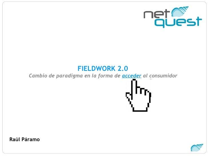 FIELDWORK 2.0  Cambio de paradigma en la forma de  acceder  al consumidor   Raúl Páramo
