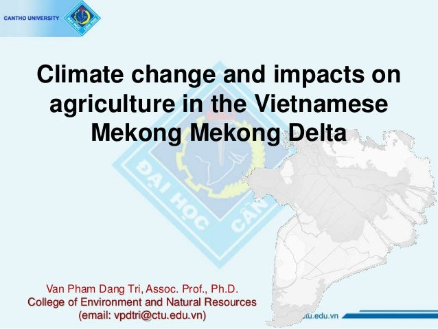 Climate change and impacts on agriculture in the Vietnamese Mekong Mekong Delta Van Pham Dang Tri, Assoc. Prof., Ph.D. Col...