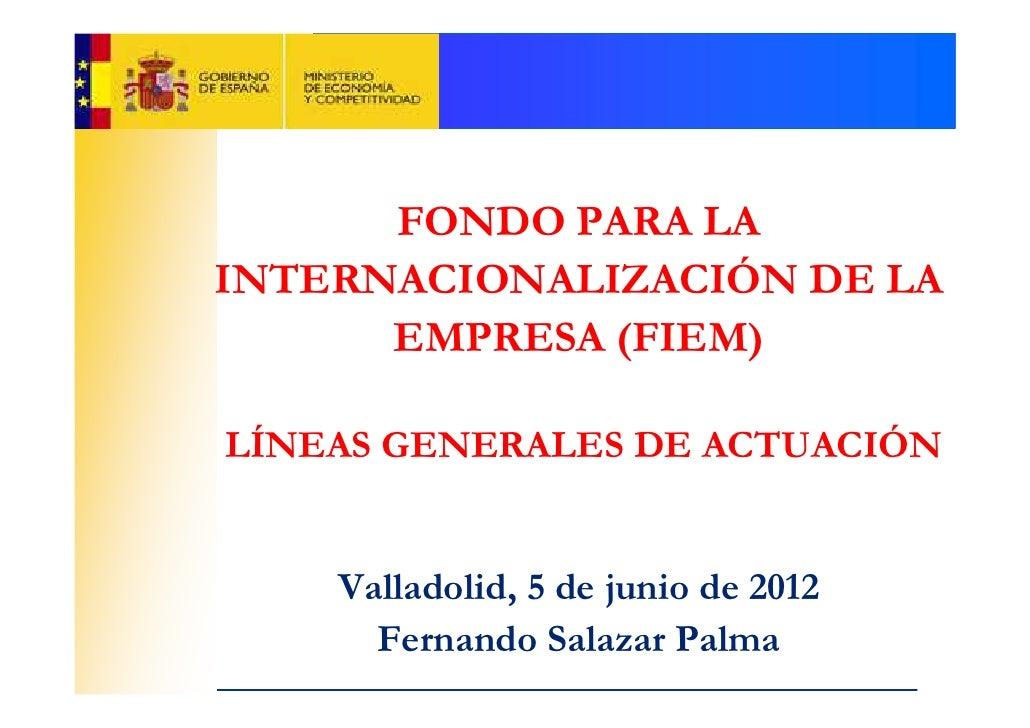 FONDO PARA LAINTERNACIONALIZACIÓN DE LA      EMPRESA (FIEM)LÍNEAS GENERALES DE ACTUACIÓN    Valladolid, 5 de junio de 2012...