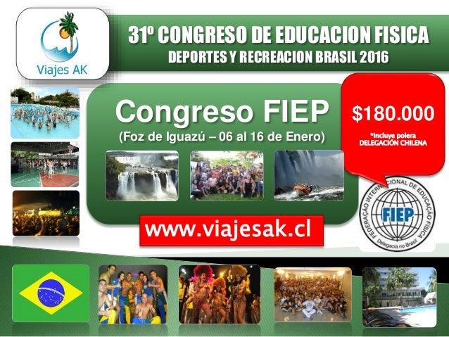 Congreso FIEP (Foz de Iguazú – 06 al 16 de Enero) www.viajesak.cl $180.000 *Incluye polera DELEGACIÓN CHILENA 31º CONGRESO...