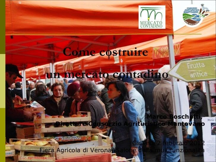 Come costruire  un mercato contadino Marco Boschetti,  Direttore Consorzio Agrituristico Mantovano Giovedì 2 febbraio 20...